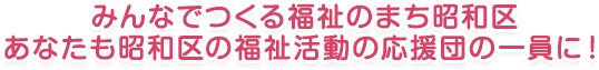 みんなでつくる福祉のまち昭和区 あなたも昭和区の福祉活動の応援団の一員に!